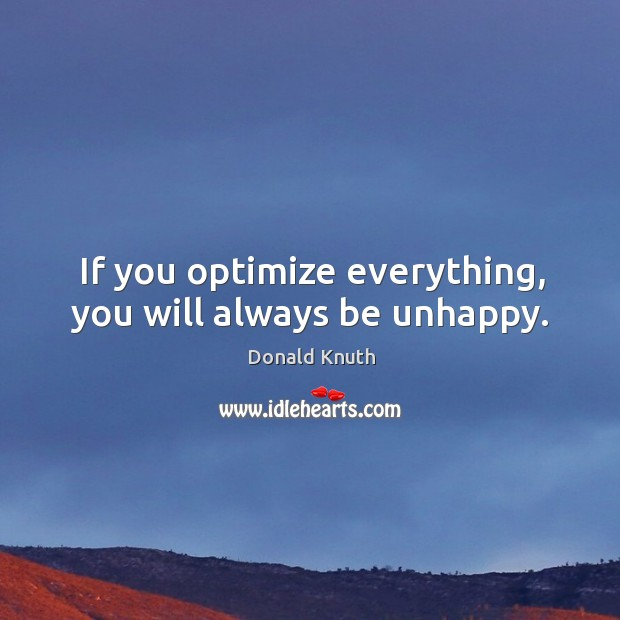 If you optimize everything, you will always be unhappy. Donald Knuth Picture Quote