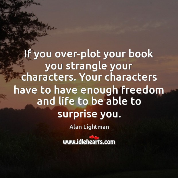 If you over-plot your book you strangle your characters. Your characters have Alan Lightman Picture Quote