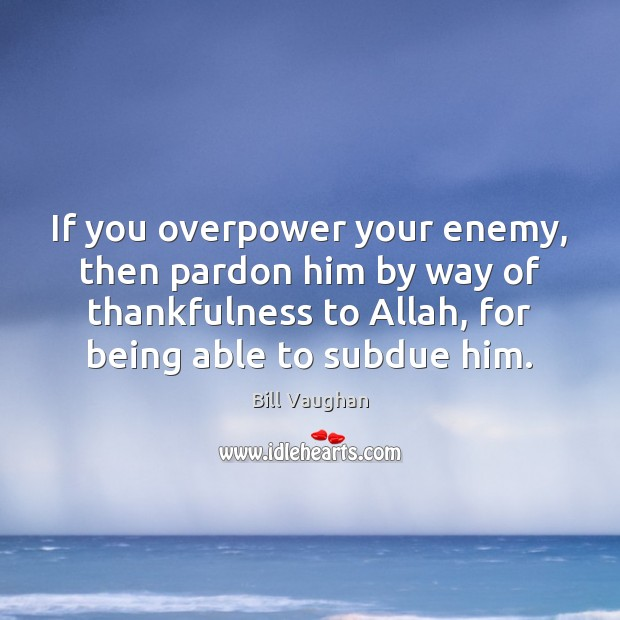 If you overpower your enemy, then pardon him by way of thankfulness Bill Vaughan Picture Quote