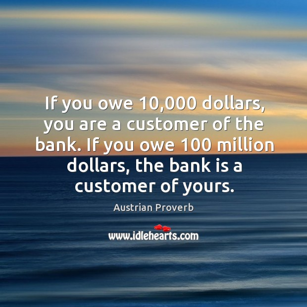 If you owe 10,000 dollars, you are a customer of the bank. Austrian Proverbs Image