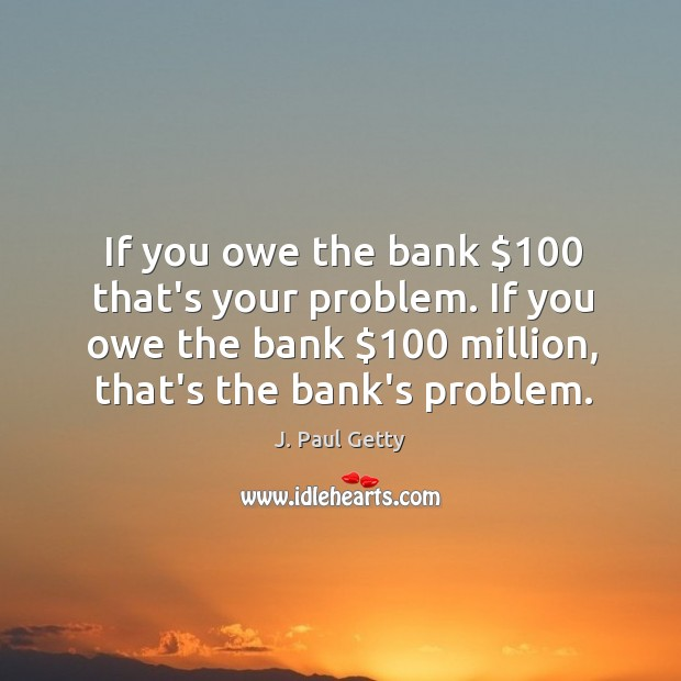 Image, If you owe the bank $100 that's your problem. If you owe the