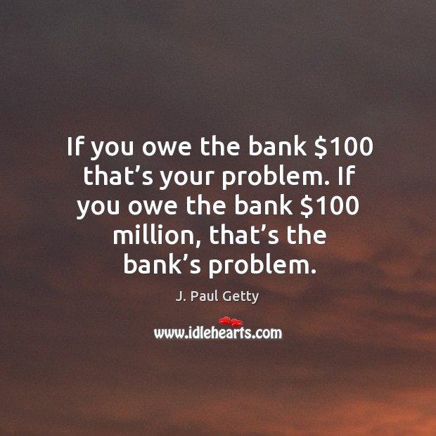 If you owe the bank $100 that's your problem. If you owe the bank $100 million, that's the bank's problem. Image