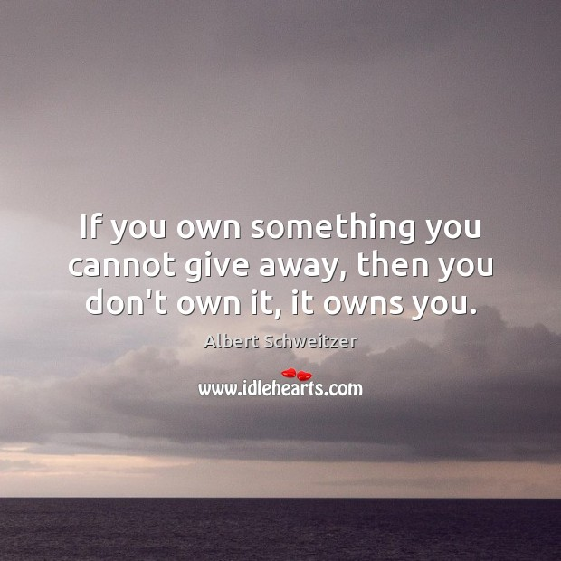 Image, If you own something you cannot give away, then you don't own it, it owns you.