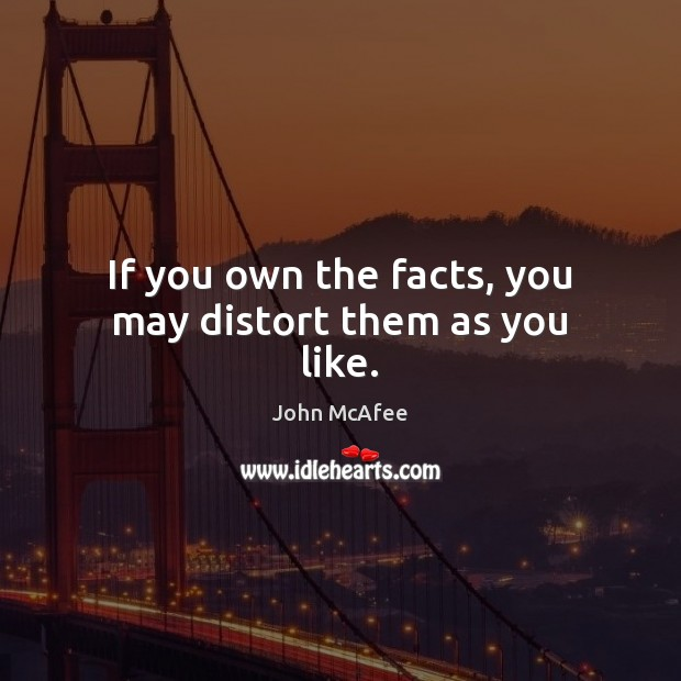 If you own the facts, you may distort them as you like. John McAfee Picture Quote