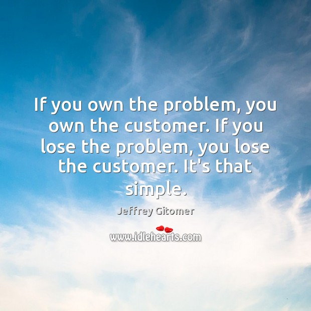 If you own the problem, you own the customer. If you lose Jeffrey Gitomer Picture Quote
