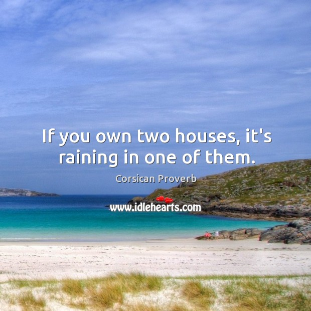 If you own two houses, it's raining in one of them. Corsican Proverbs Image