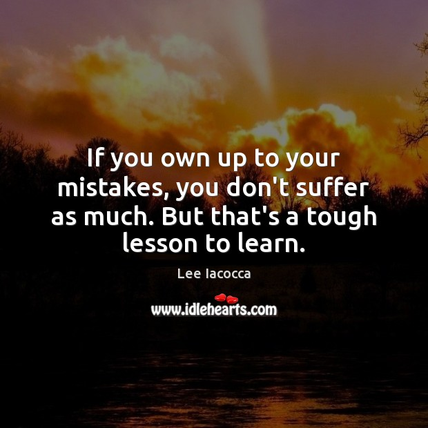 If you own up to your mistakes, you don't suffer as much. Lee Iacocca Picture Quote