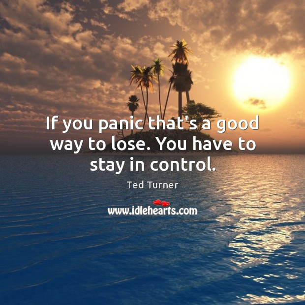 If you panic that's a good way to lose. You have to stay in control. Image