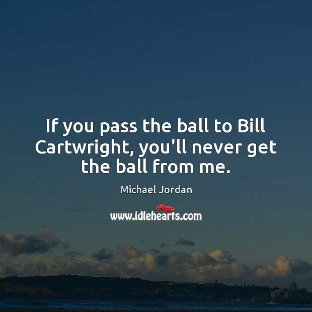 If you pass the ball to Bill Cartwright, you'll never get the ball from me. Michael Jordan Picture Quote