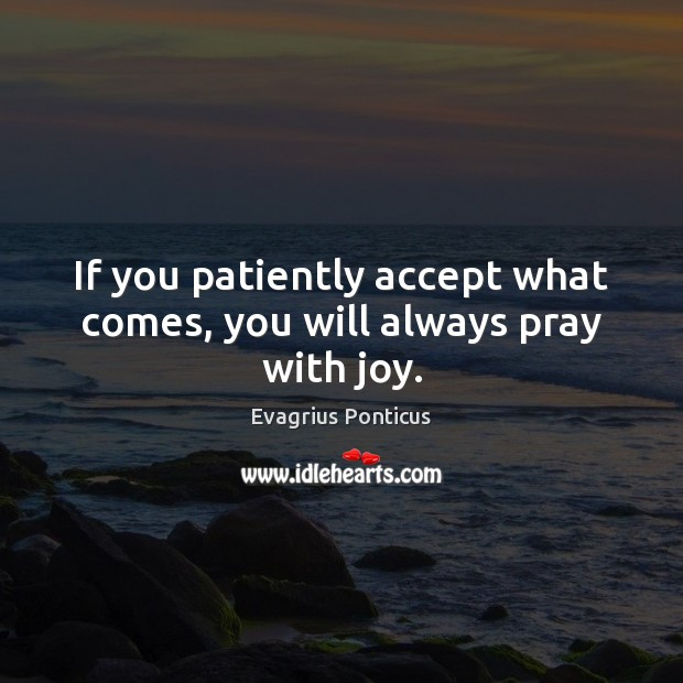 If you patiently accept what comes, you will always pray with joy. Evagrius Ponticus Picture Quote