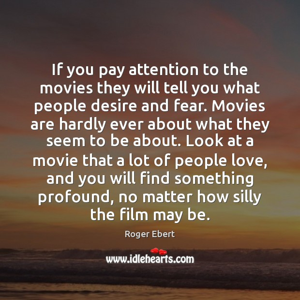 If you pay attention to the movies they will tell you what Roger Ebert Picture Quote
