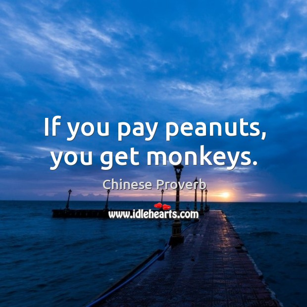 Image, If you pay peanuts, you get monkeys.