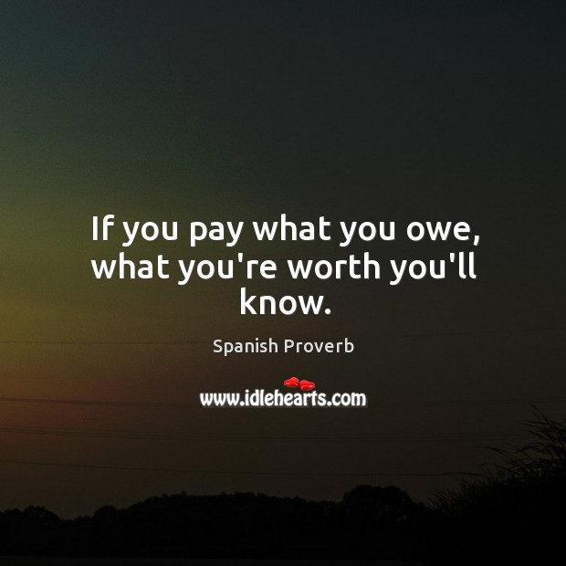 If you pay what you owe, what you're worth you'll know. Image