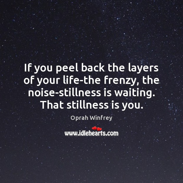 If you peel back the layers of your life-the frenzy, the noise-stillness Oprah Winfrey Picture Quote