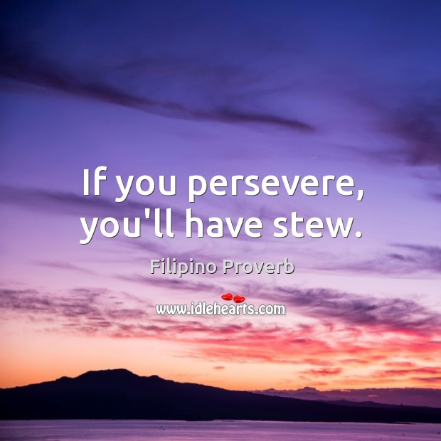 If you persevere, you'll have stew. Filipino Proverbs Image