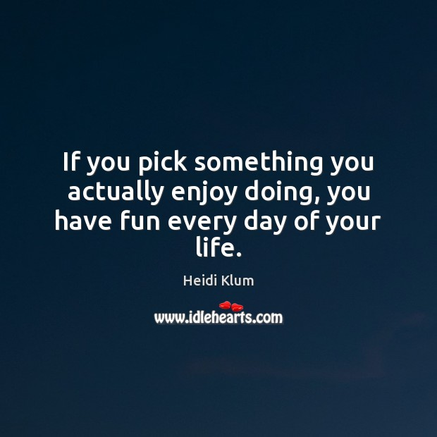 If you pick something you actually enjoy doing, you have fun every day of your life. Heidi Klum Picture Quote