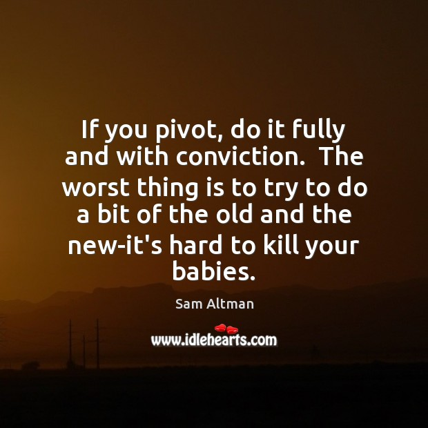 If you pivot, do it fully and with conviction.  The worst thing Sam Altman Picture Quote