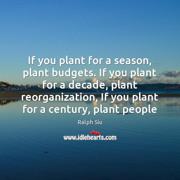 If you plant for a season, plant budgets. If you plant for Image