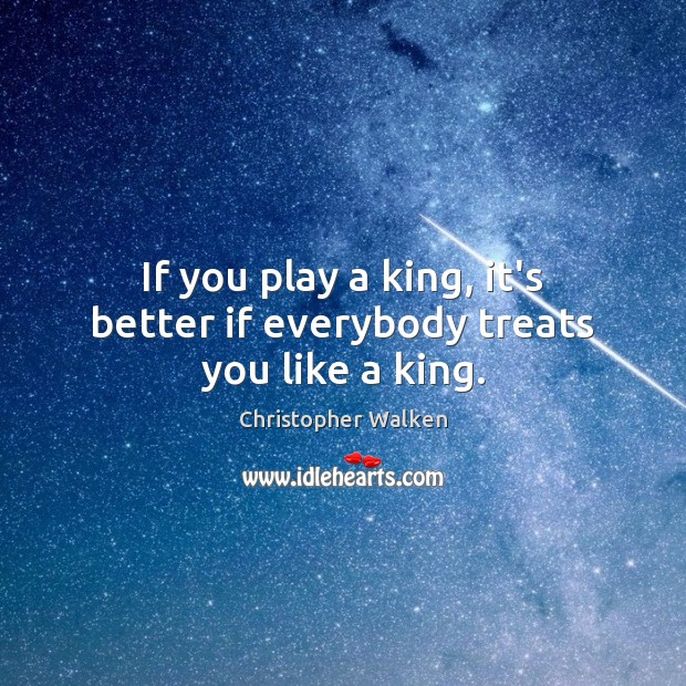 If you play a king, it's better if everybody treats you like a king. Image