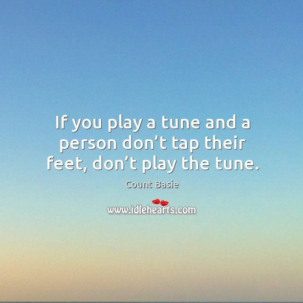 If you play a tune and a person don't tap their feet, don't play the tune. Image
