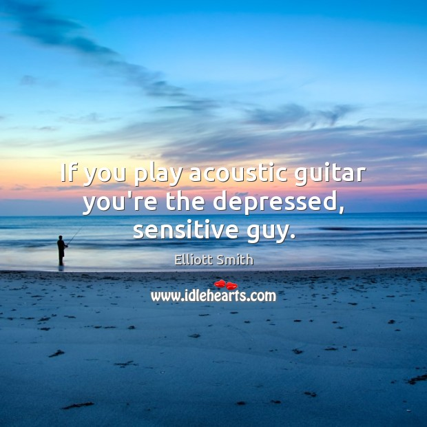 If you play acoustic guitar you're the depressed, sensitive guy. Image