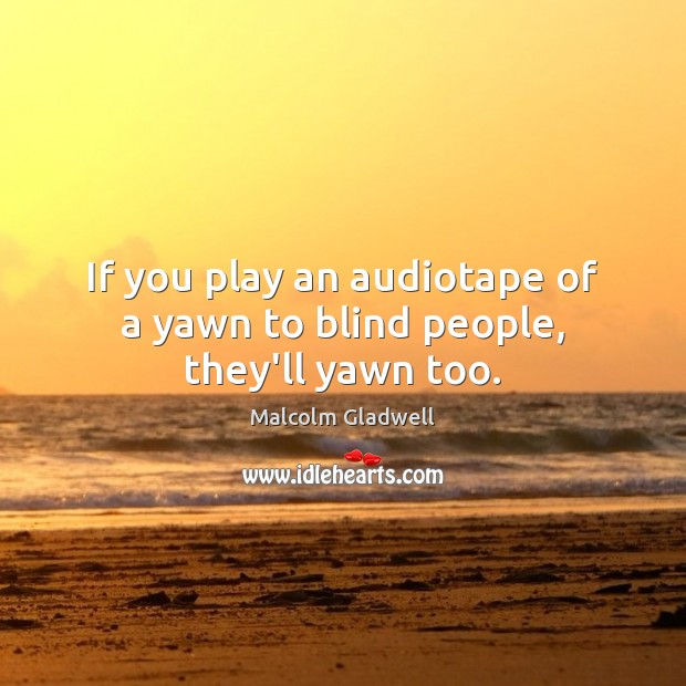 If you play an audiotape of a yawn to blind people, they'll yawn too. Malcolm Gladwell Picture Quote