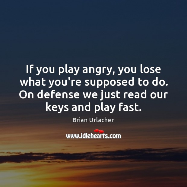 Image, If you play angry, you lose what you're supposed to do. On