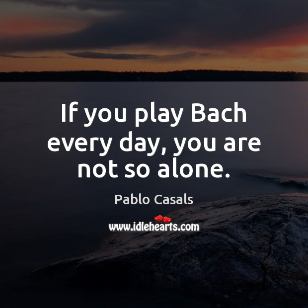 If you play Bach every day, you are not so alone. Image