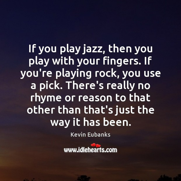 If you play jazz, then you play with your fingers. If you're Image