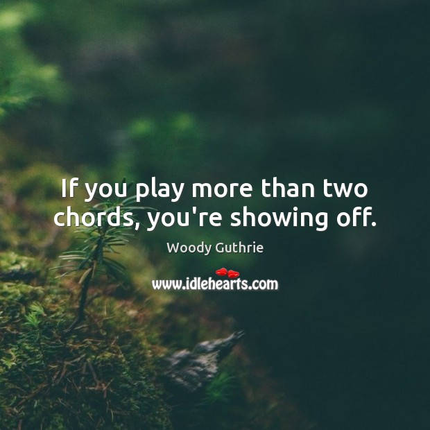 If you play more than two chords, you're showing off. Woody Guthrie Picture Quote