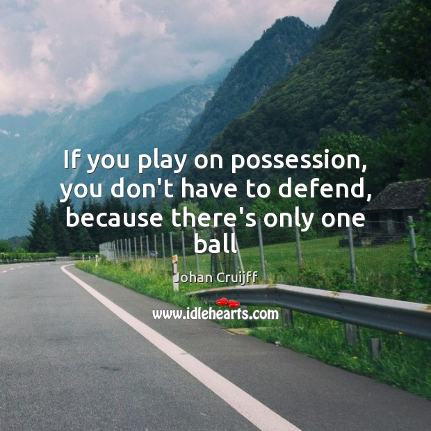 If you play on possession, you don't have to defend, because there's only one ball Johan Cruijff Picture Quote