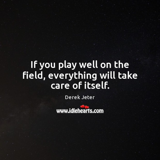 If you play well on the field, everything will take care of itself. Derek Jeter Picture Quote