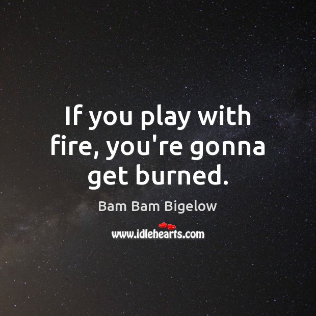 Image, If you play with fire, you're gonna get burned.