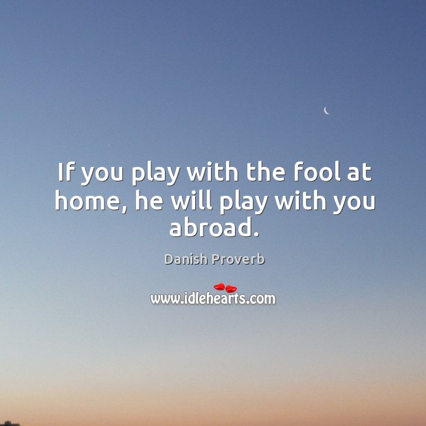 If you play with the fool at home, he will play with you abroad. Danish Proverbs Image