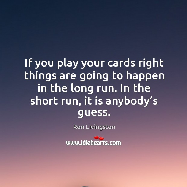 If you play your cards right things are going to happen in the long run. In the short run, it is anybody's guess. Image
