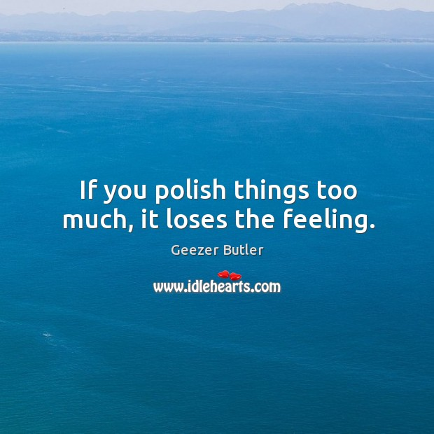 If you polish things too much, it loses the feeling. Image