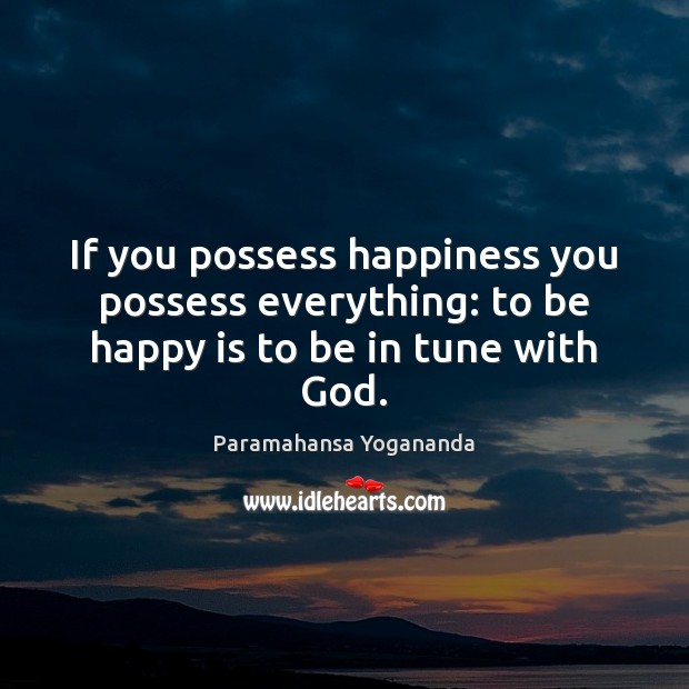 If you possess happiness you possess everything: to be happy is to be in tune with God. Paramahansa Yogananda Picture Quote