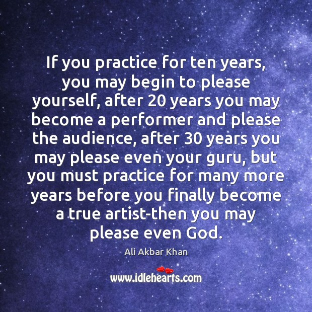 Image, If you practice for ten years, you may begin to please yourself,