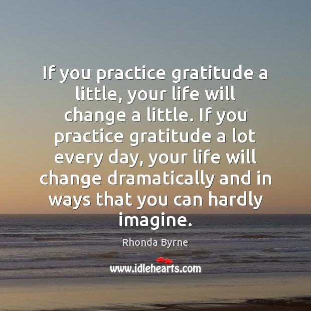 If you practice gratitude a little, your life will change a little. Rhonda Byrne Picture Quote