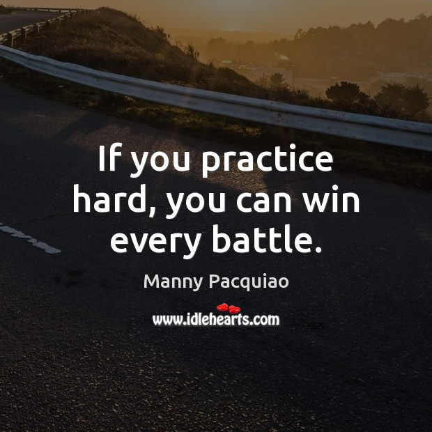If you practice hard, you can win every battle. Manny Pacquiao Picture Quote