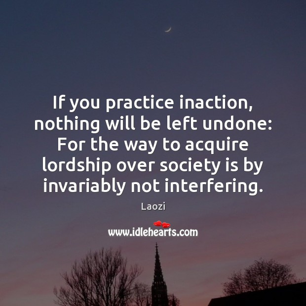 Image, If you practice inaction, nothing will be left undone: For the way