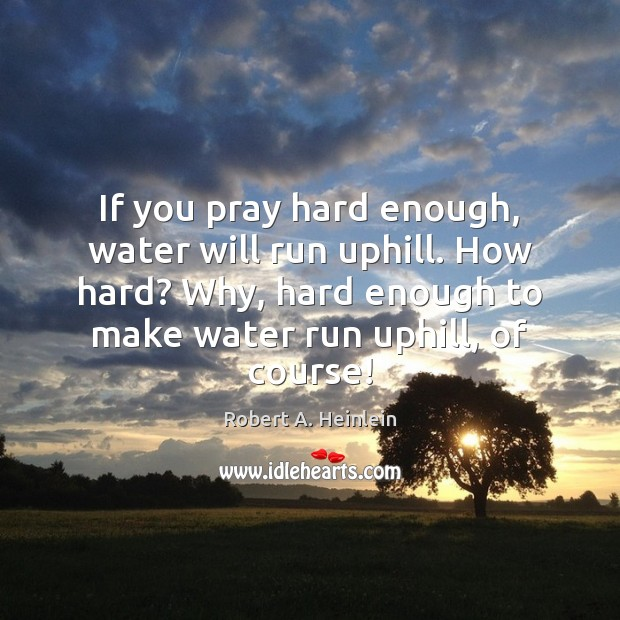 If you pray hard enough, water will run uphill. How hard? Why, Image