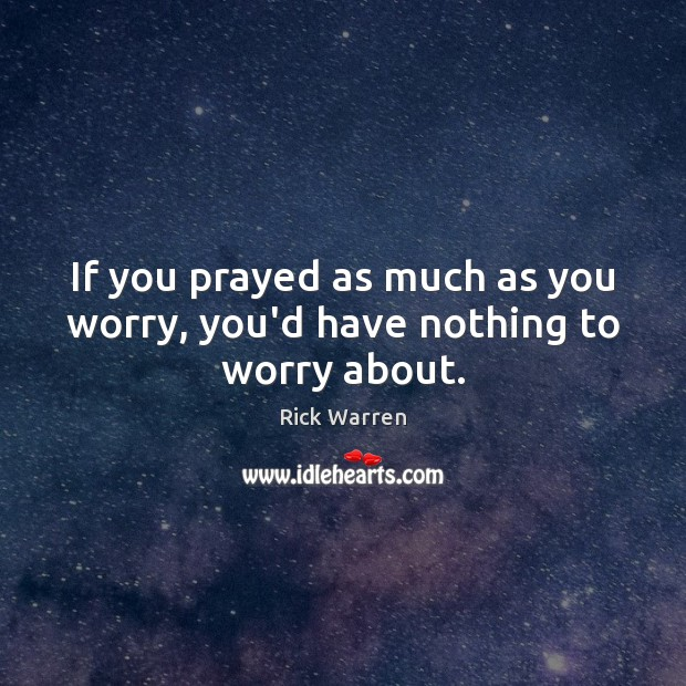 If you prayed as much as you worry, you'd have nothing to worry about. Image