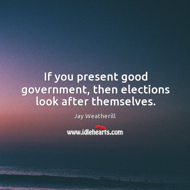 If you present good government, then elections look after themselves. Jay Weatherill Picture Quote