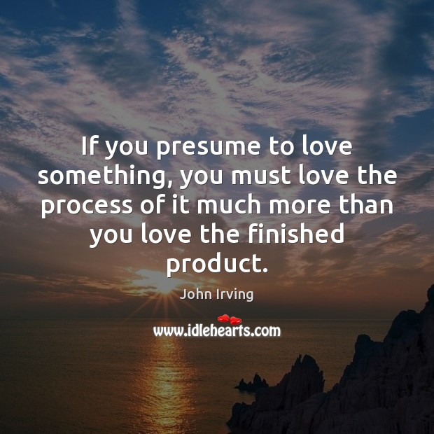 If you presume to love something, you must love the process of Image