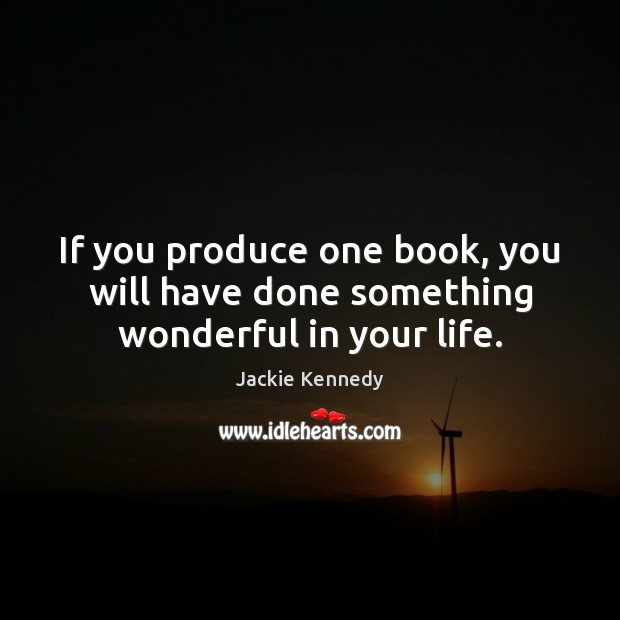 If you produce one book, you will have done something wonderful in your life. Image