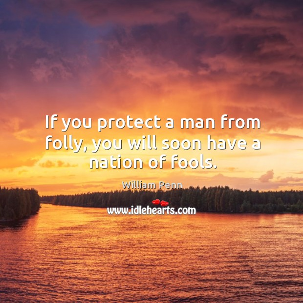 If you protect a man from folly, you will soon have a nation of fools. William Penn Picture Quote
