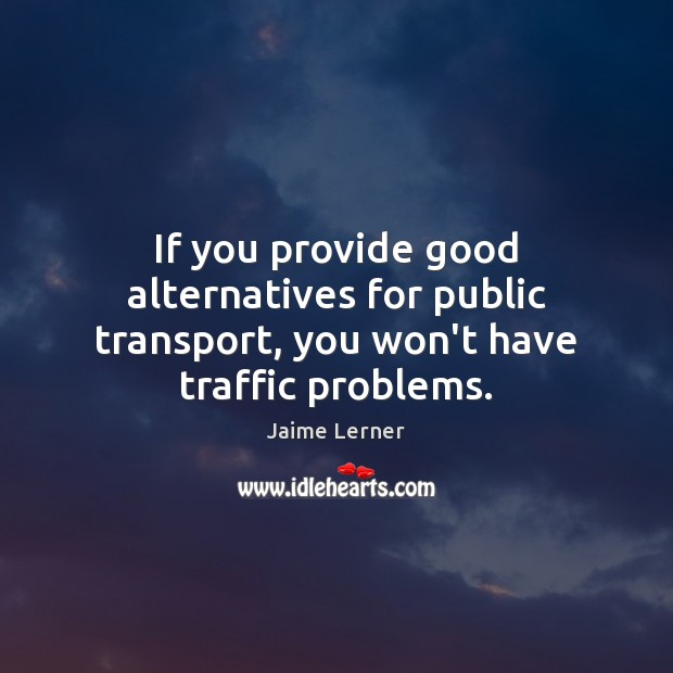 Image, If you provide good alternatives for public transport, you won't have traffic problems.