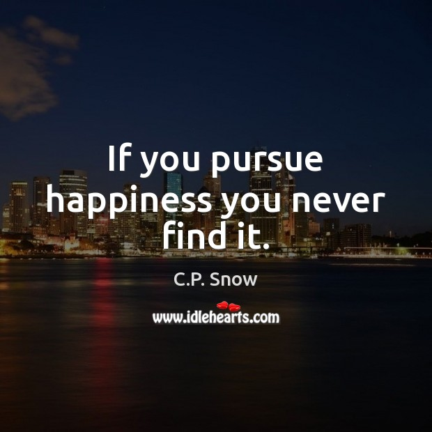 Image, If you pursue happiness you never find it.