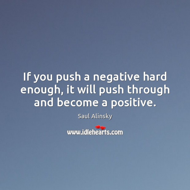 If you push a negative hard enough, it will push through and become a positive. Saul Alinsky Picture Quote